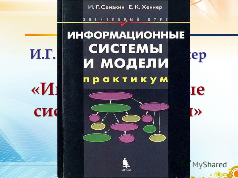 И.Г. Семакин, Е.К. Хеннер «Информационные системы и модели»