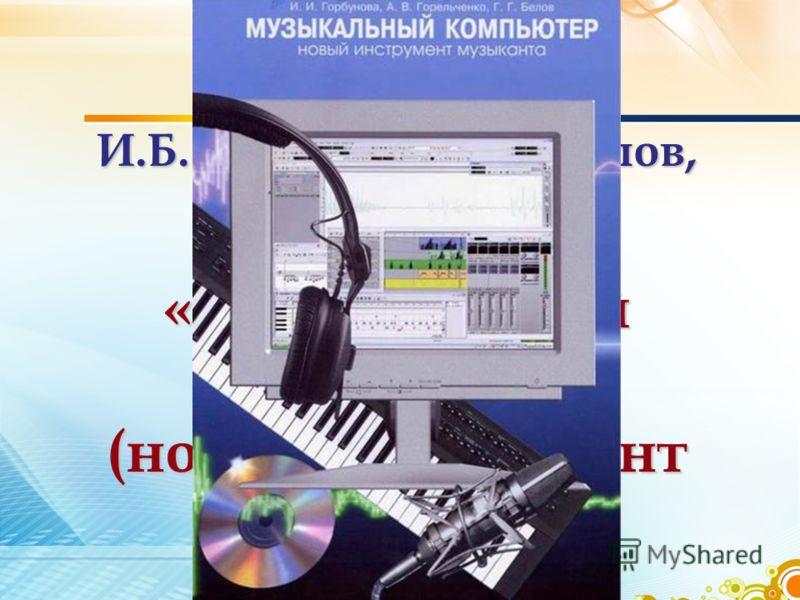 И.Б. Горбунова, Г.Г. Белов, А.В. Горельченко «Музыкальный компьютер (новый инструмент музыканта)»