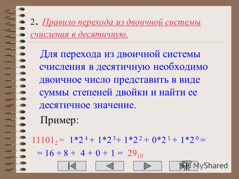 2. Правило перехода из двоичной системы счисления в десятичную. Для перехода из двоичной системы счисления в десятичную необходимо двоичное число представить в виде суммы степеней двойки и найти ее десятичное значение. Пример: 11101 2 =1*2 4 +1*2 3 +