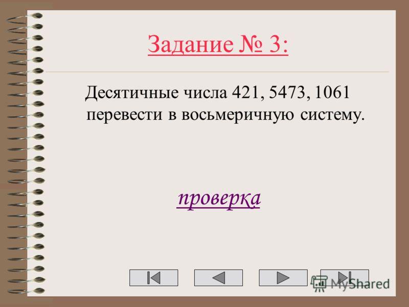 Задание 3: Десятичные числа 421, 5473, 1061 перевести в восьмеричную систему. проверка
