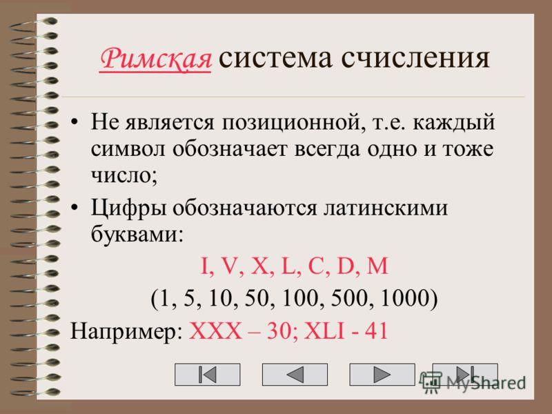 Римская система счисления Не является позиционной, т.е. каждый символ обозначает всегда одно и тоже число; Цифры обозначаются латинскими буквами: I, V, X, L, C, D, M (1, 5, 10, 50, 100, 500, 1000) Например: XXX – 30; XLI - 41