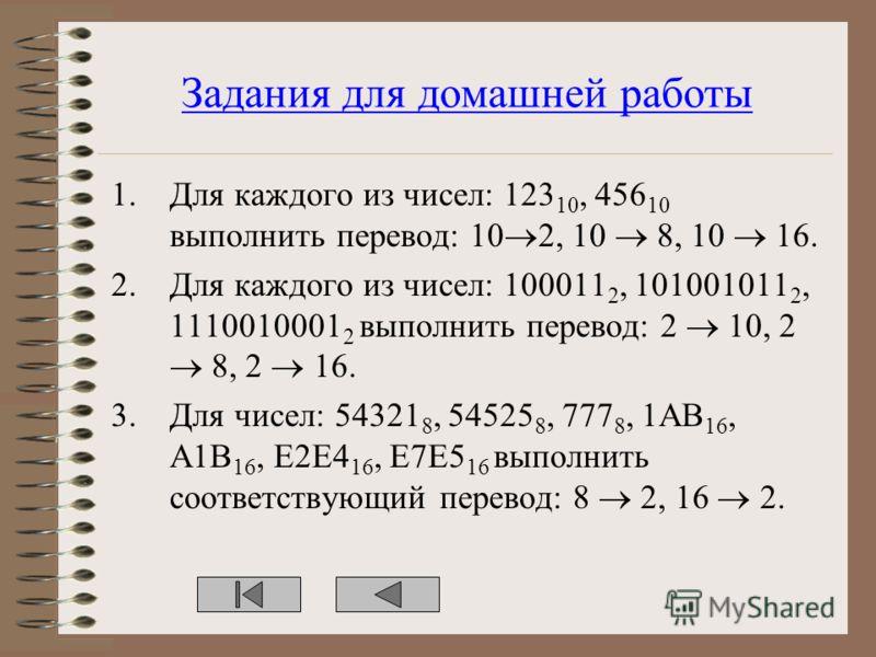 Задания для домашней работы 1.Для каждого из чисел: 123 10, 456 10 выполнить перевод: 10 2, 10 8, 10 16. 2.Для каждого из чисел: 100011 2, 101001011 2, 1110010001 2 выполнить перевод: 2 10, 2 8, 2 16. 3.Для чисел: 54321 8, 54525 8, 777 8, 1AB 16, A1B