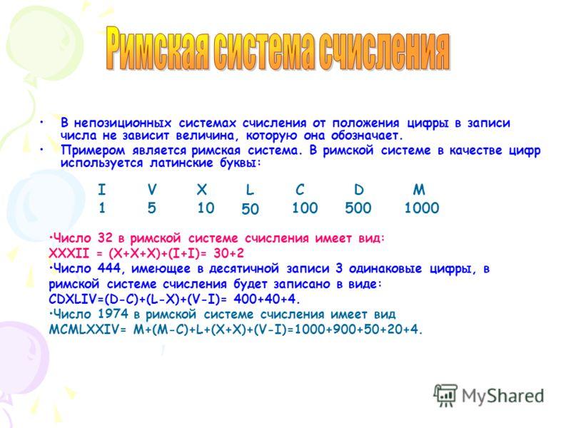 В непозиционных системах счисления от положения цифры в записи числа не зависит величина, которую она обозначает. Примером является римская система. В римской системе в качестве цифр используется латинские буквы: IVXLCMD 1510 50 1005001000 Число 32 в