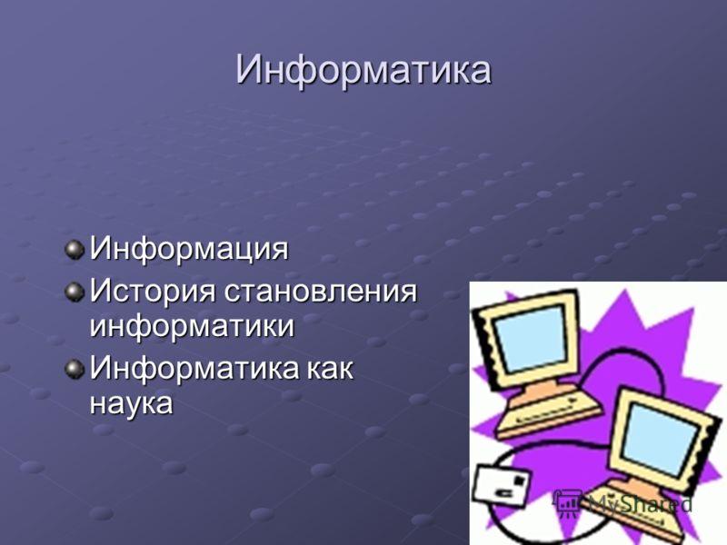 Информатика Информация История становления информатики Информатика как наука