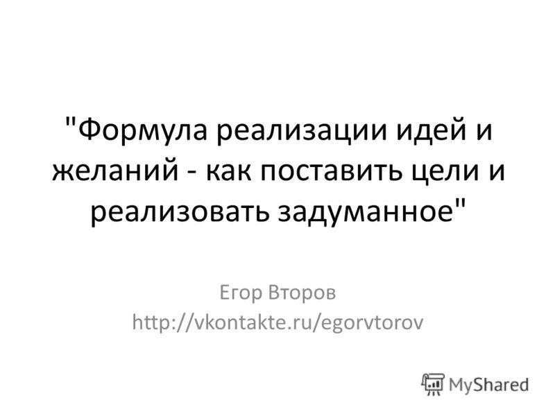 Формула реализации идей и желаний - как поставить цели и реализовать задуманное Егор Второв http://vkontakte.ru/egorvtorov