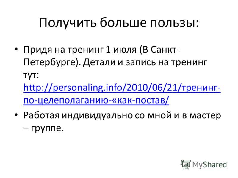 Получить больше пользы: Придя на тренинг 1 июля (В Санкт- Петербурге). Детали и запись на тренинг тут: http://personaling.info/2010/06/21/тренинг- по-целеполаганию-«как-постав/ http://personaling.info/2010/06/21/тренинг- по-целеполаганию-«как-постав/