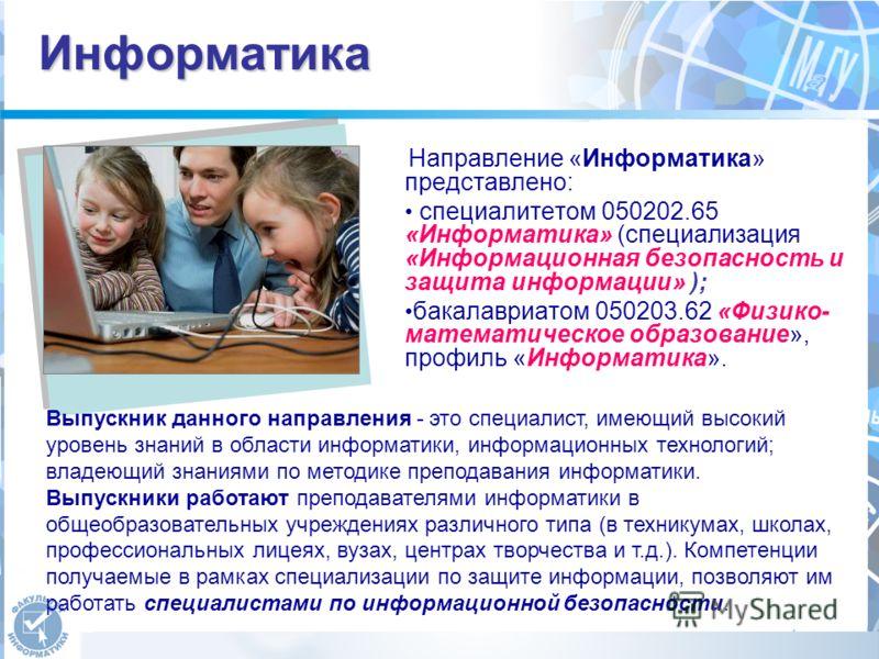 Информатика Направление «Информатика» представлено: специалитетом 050202.65 «Информатика» (специализация «Информационная безопасность и защита информации» ); бакалавриатом 050203.62 «Физико- математическое образование», профиль «Информатика». Выпускн