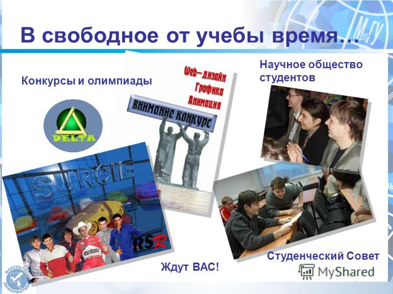 В свободное от учебы время… Научное общество студентов Студенческий Совет Ждут ВАС! Конкурсы и олимпиады