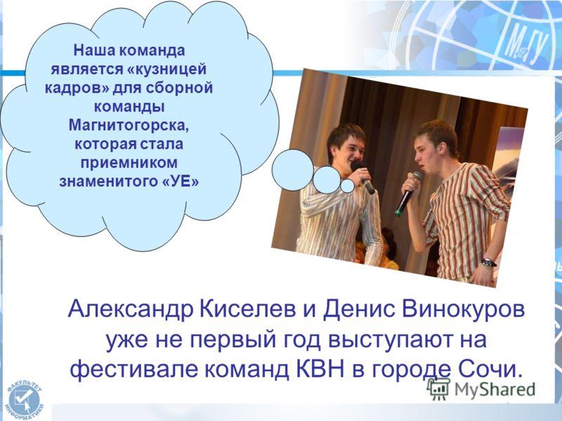 Александр Киселев и Денис Винокуров уже не первый год выступают на фестивале команд КВН в городе Сочи. Наша команда является «кузницей кадров» для сборной команды Магнитогорска, которая стала приемником знаменитого «УЕ»