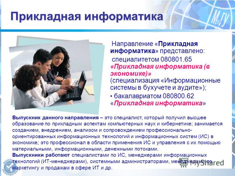 Прикладная информатика Направление «Прикладная информатика» представлено: специалитетом 080801.65 «Прикладная информатика (в экономике)» (специализация «Информационные системы в бухучете и аудите»); бакалавриатом 080800.62 «Прикладная информатика» Вы