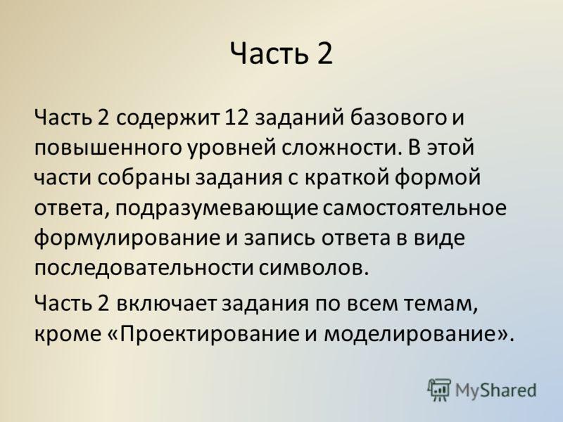 Часть 2 Часть 2 содержит 12 заданий базового и повышенного уровней сложности. В этой части собраны задания с краткой формой ответа, подразумевающие самостоятельное формулирование и запись ответа в виде последовательности символов. Часть 2 включает за