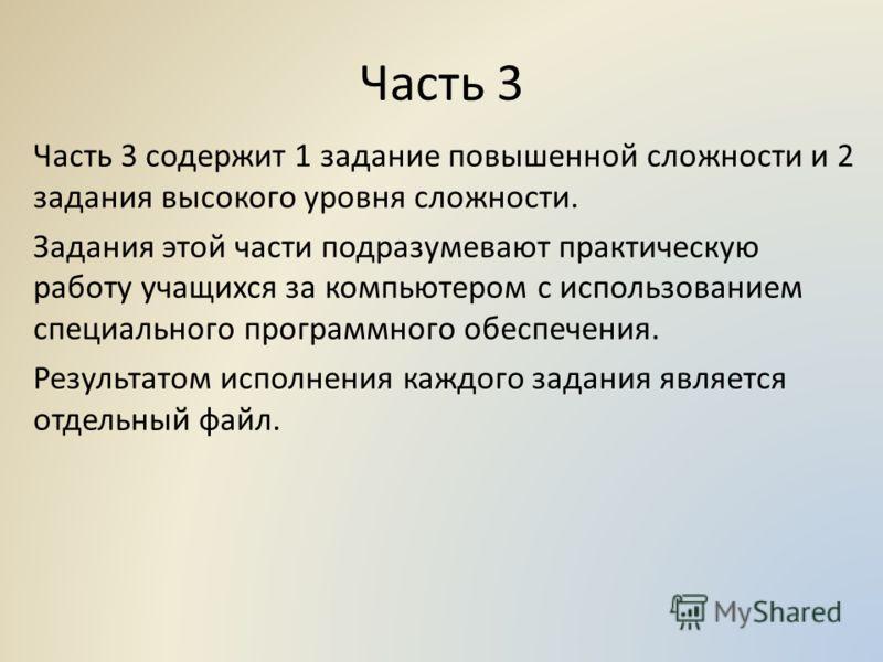 Часть 3 Часть 3 содержит 1 задание повышенной сложности и 2 задания высокого уровня сложности. Задания этой части подразумевают практическую работу учащихся за компьютером с использованием специального программного обеспечения. Результатом исполнения