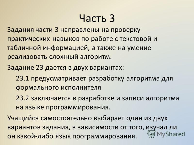 Часть 3 Задания части 3 направлены на проверку практических навыков по работе с текстовой и табличной информацией, а также на умение реализовать сложный алгоритм. Задание 23 дается в двух вариантах: 23.1 предусматривает разработку алгоритма для форма
