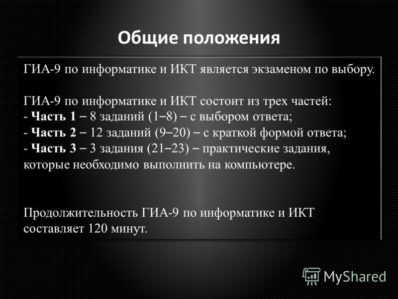 Общие положения ГИА-9 по информатике и ИКТ является экзаменом по выбору. ГИА-9 по информатике и ИКТ состоит из трех частей: - Часть 1 – 8 заданий (1 – 8) – с выбором ответа; - Часть 2 – 12 заданий (9 – 20) – с краткой формой ответа; - Часть 3 – 3 зад