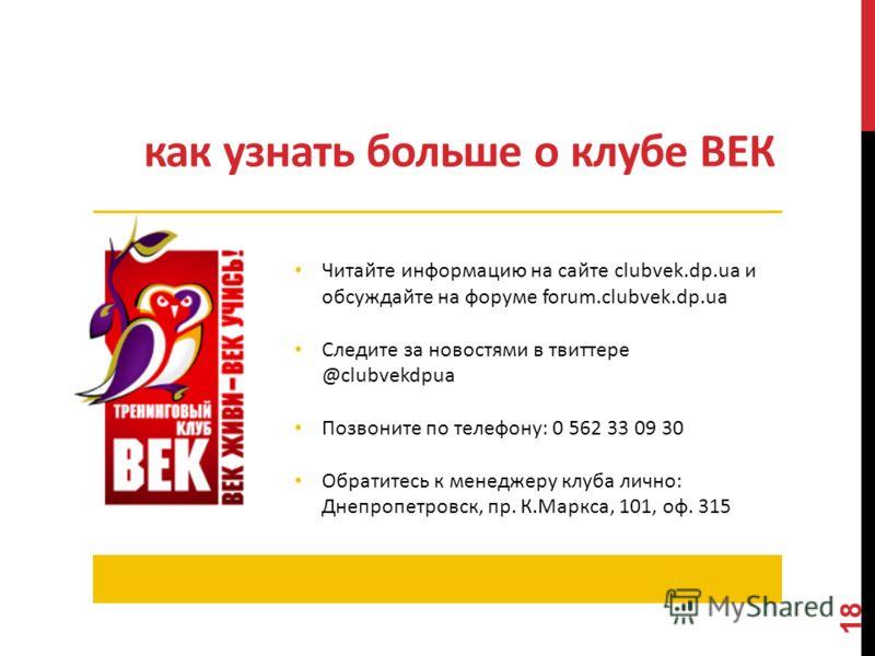 как узнать больше о клубе ВЕК Читайте информацию на сайте clubvek.dp.ua и обсуждайте на форуме forum.clubvek.dp.ua Следите за новостями в твиттере @clubvekdpua Позвоните по телефону: 0 562 33 09 30 Обратитесь к менеджеру клуба лично: Днепропетровск,
