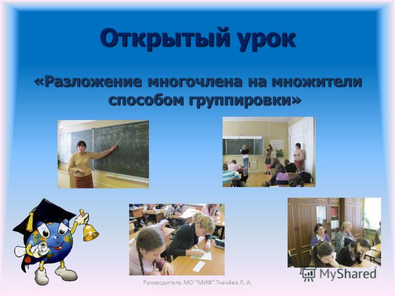 Открытый урок «Разложение многочлена на множители способом группировки» Руководитель МО МИФ Ткачёва Л. А.