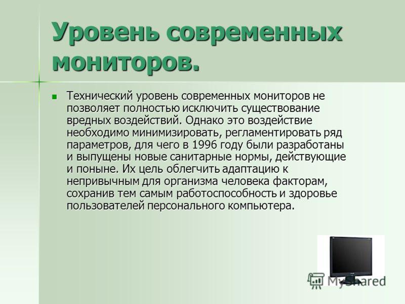 Уровень современных мониторов. Технический уровень современных мониторов не позволяет полностью исключить существование вредных воздействий. Однако это воздействие необходимо минимизировать, регламентировать ряд параметров, для чего в 1996 году были
