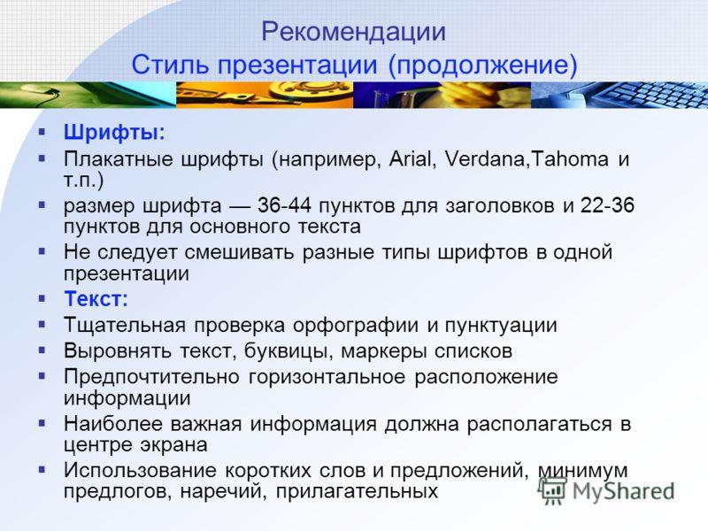 Рекомендации Стиль презентации (продолжение) Шрифты: Плакатные шрифты (например, Arial, Verdana,Tahoma и т.п.) размер шрифта 36-44 пунктов для заголовков и 22-36 пунктов для основного текста Не следует смешивать разные типы шрифтов в одной презентаци