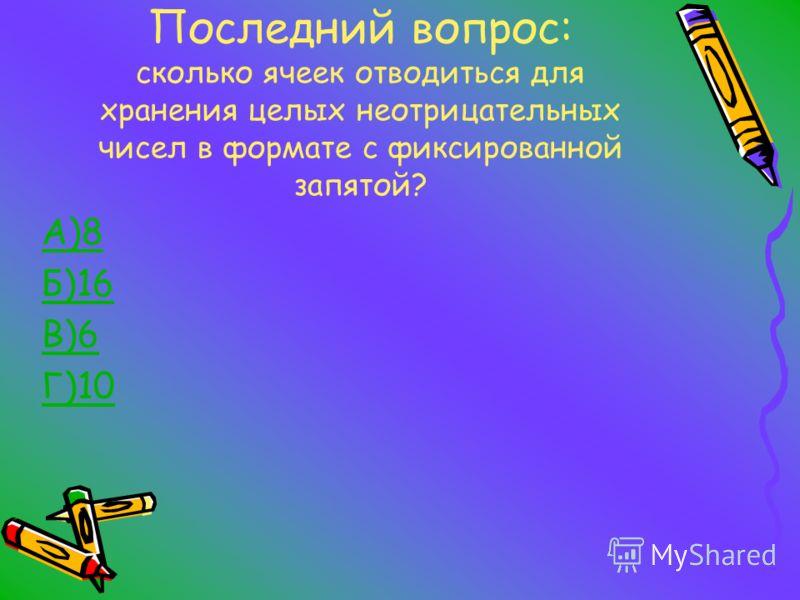 Последний вопрос: сколько ячеек отводиться для хранения целых неотрицательных чисел в формате с фиксированной запятой? А)8 Б)16 В)6 Г)10