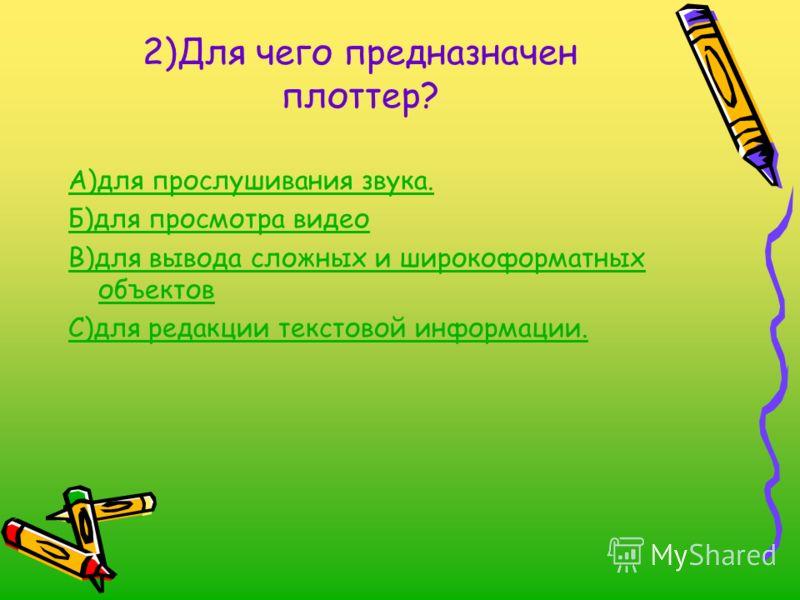 2)Для чего предназначен плоттер? А)для прослушивания звука. Б)для просмотра видео В)для вывода сложных и широкоформатных объектов С)для редакции текстовой информации.