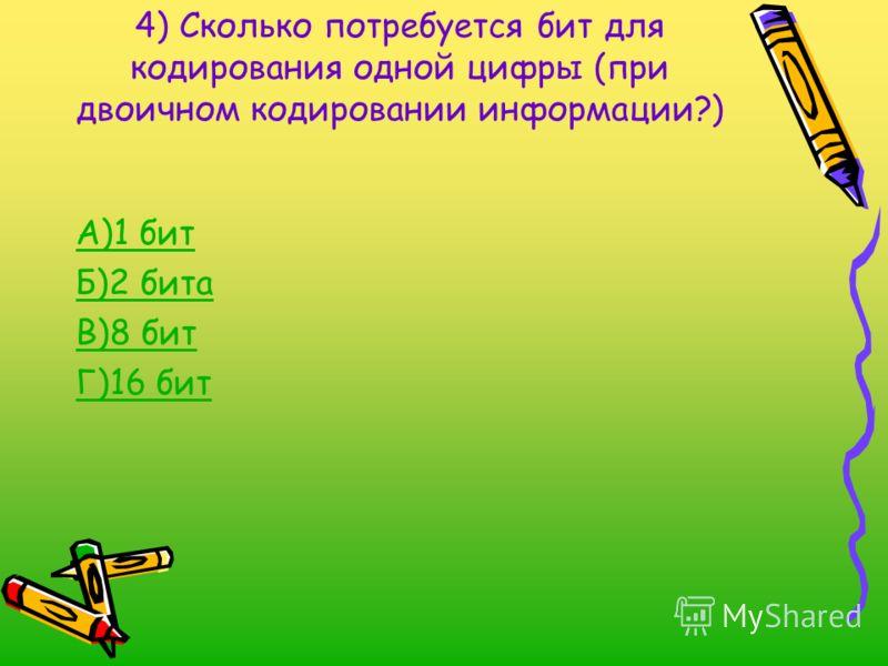 4) Сколько потребуется бит для кодирования одной цифры (при двоичном кодировании информации?) А)1 бит Б)2 бита В)8 бит Г)16 бит