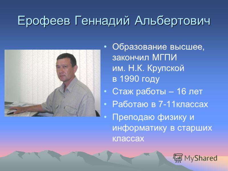 Ерофеев Геннадий Альбертович Образование высшее, закончил МГПИ им. Н.К. Крупской в 1990 году Стаж работы – 16 лет Работаю в 7-11классах Преподаю физику и информатику в старших классах