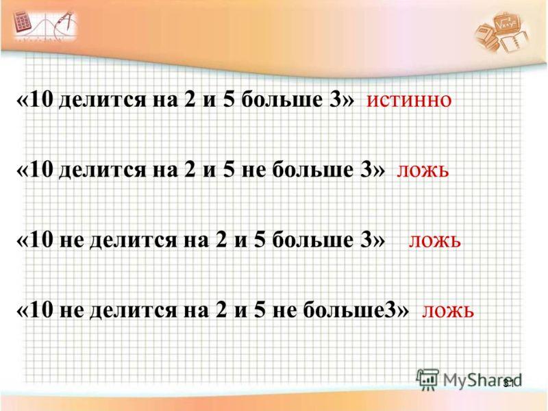 31 «10 делится на 2 и 5 больше 3» истинно «10 делится на 2 и 5 не больше 3» ложь «10 не делится на 2 и 5 больше 3» ложь «10 не делится на 2 и 5 не больше3» ложь