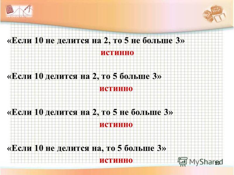39 «Если 10 не делится на 2, то 5 не больше 3» истинно «Если 10 делится на 2, то 5 больше 3» истинно «Если 10 делится на 2, то 5 не больше 3» истинно «Если 10 не делится на, то 5 больше 3» истинно