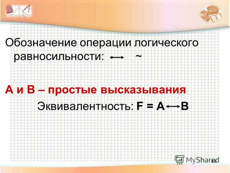 44 Обозначение операции логического равносильности: ~ A и B – простые высказывания Эквивалентность: F = A B