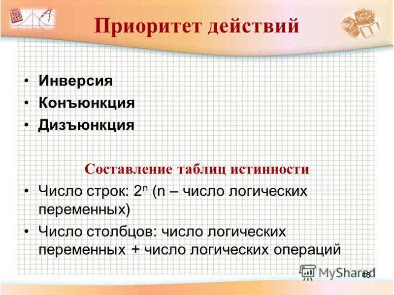46 Приоритет действий Инверсия Конъюнкция Дизъюнкция Составление таблиц истинности Число строк: 2 n (n – число логических переменных) Число столбцов: число логических переменных + число логических операций