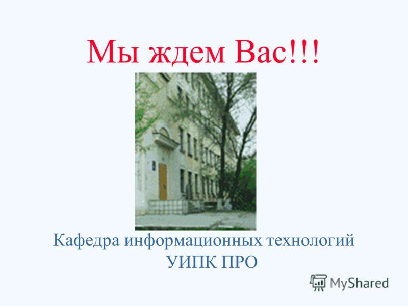 Мы ждем Вас!!! Кафедра информационных технологий УИПК ПРО