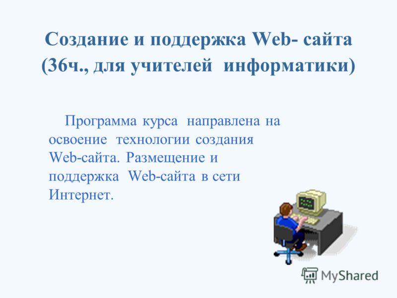 Создание и поддержка Web- сайта (36ч., для учителей информатики) Программа курса направлена на освоение технологии создания Web-сайта. Размещение и поддержка Web-сайта в сети Интернет.