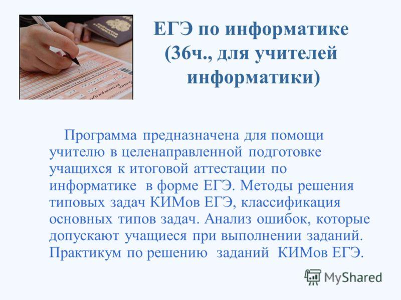 ЕГЭ по информатике (36ч., для учителей информатики) Программа предназначена для помощи учителю в целенаправленной подготовке учащихся к итоговой аттестации по информатике в форме ЕГЭ. Методы решения типовых задач КИМов ЕГЭ, классификация основных тип