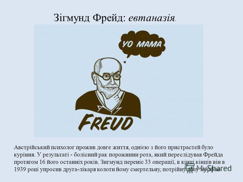 Зігмунд Фрейд: евтаназія. Австрійський психолог прожив довге життя, однією з його пристрастей було куріння. У результаті - болісний рак порожнини рота, який переслідував Фрейда протягом 16 його останніх років. Зигмунд переніс 33 операції, в кінці кін