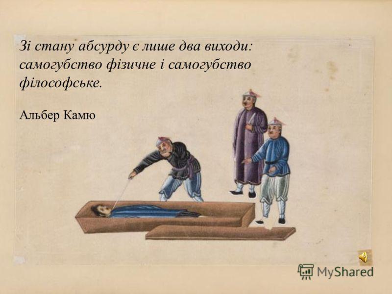 Зі стану абсурду є лише два виходи: самогубство фізичне і самогубство філософське. Альбер Камю