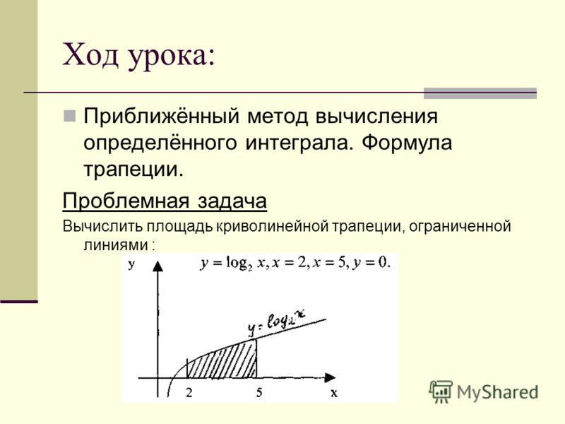 Ход урока: Приближённый метод вычисления определённого интеграла. Формула трапеции. Проблемная задача Вычислить площадь криволинейной трапеции, ограниченной линиями :