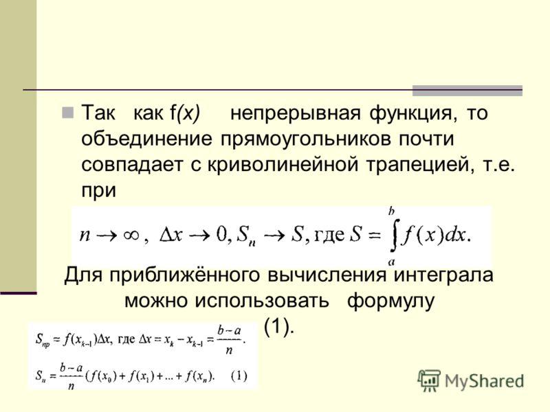 Так как f(х) непрерывная функция, то объединение прямоугольников почти совпадает с криволинейной трапецией, т.е. при Для приближённого вычисления интеграла можно использовать формулу (1).
