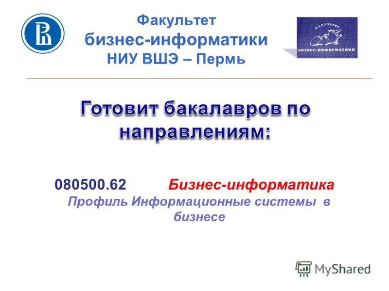 Факультет бизнес-информатики НИУ ВШЭ – Пермь 080500.62 Бизнес-информатика Профиль Информационные системы в бизнесе