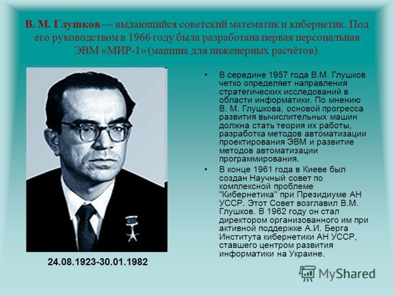 В. М. Глушков выдающийся советский математик и кибернетик. Под его руководством в 1966 году была разработана первая персональная ЭВМ «МИР-1» (машина для инженерных расчётов). В середине 1957 года В.М. Глушков четко определяет направления стратегическ