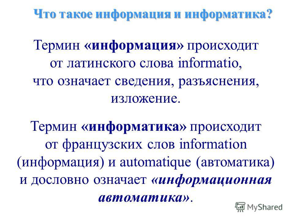 Что такое информация и информатика? Термин «информация» происходит от латинского слова informatio, что означает сведения, разъяснения, изложение. Термин «информатика» происходит от французских слов information (информация) и automatique (автоматика)