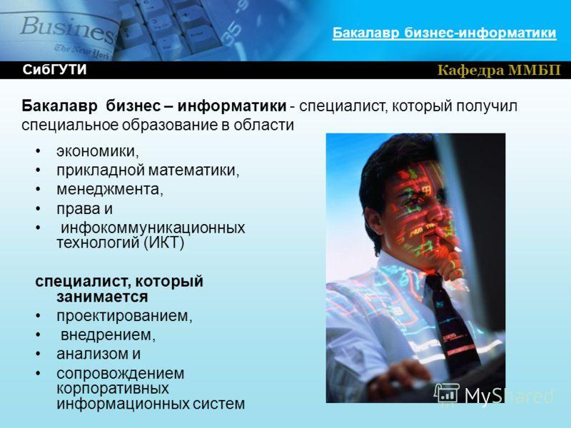 Кафедра ММБП Бакалавр бизнес-информатики экономики, прикладной математики, менеджмента, права и инфокоммуникационных технологий (ИКТ) специалист, который занимается проектированием, внедрением, анализом и сопровождением корпоративных информационных с