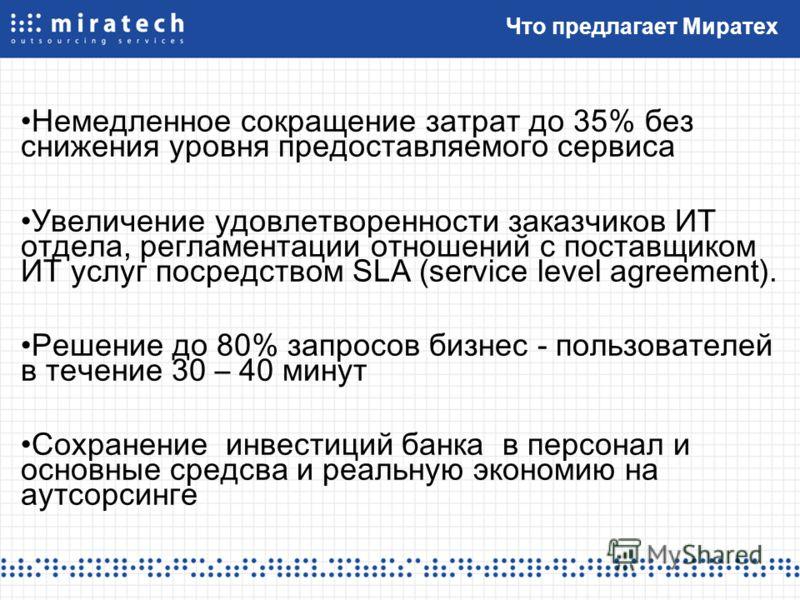 Что предлагает Миратех Немедленное сокращение затрат до 35% без снижения уровня предоставляемого сервиса Увеличение удовлетворенности заказчиков ИТ отдела, регламентации отношений с поставщиком ИТ услуг посредством SLA (service level agreement). Реше