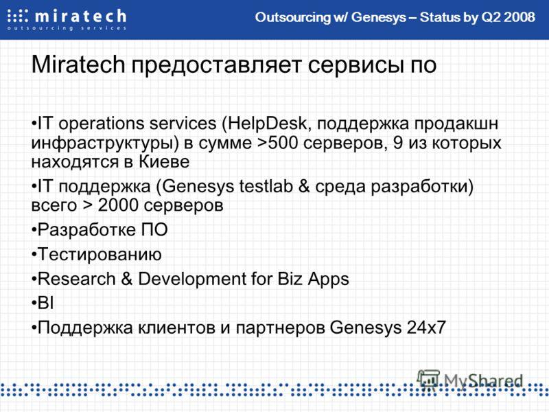 Outsourcing w/ Genesys – Status by Q2 2008 Miratech предоставляет сервисы по IT operations services (HelpDesk, поддержка продакшн инфраструктуры) в сумме >500 серверов, 9 из которых находятся в Киеве IT поддержка (Genesys testlab & среда разработки)