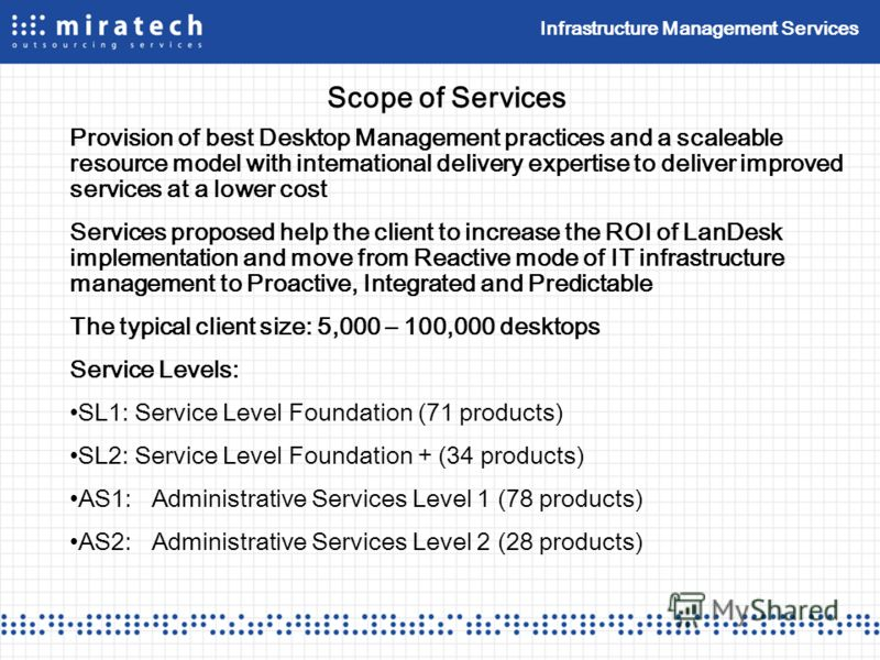 Infrastructure Management Services Scope of Services Provision of best Desktop Management practices and a scaleable resource model with international delivery expertise to deliver improved services at a lower cost Services proposed help the client to