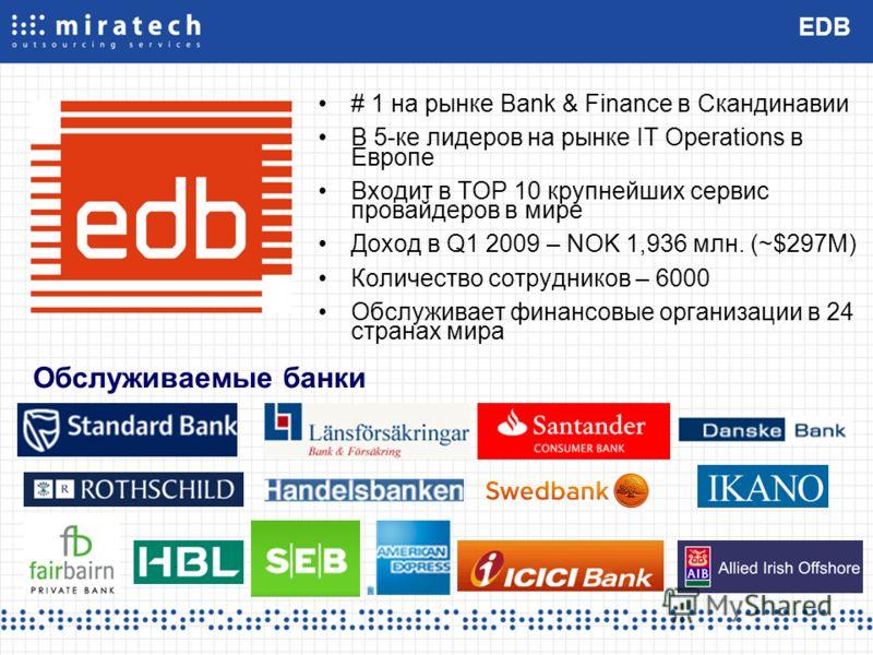 EDB # 1 на рынке Bank & Finance в Скандинавии В 5-ке лидеров на рынке IT Operations в Европе Входит в TOP 10 крупнейших сервис провайдеров в мире Доход в Q1 2009 – NOK 1,936 млн. (~$297M) Количество сотрудников – 6000 Обслуживает финансовые организац