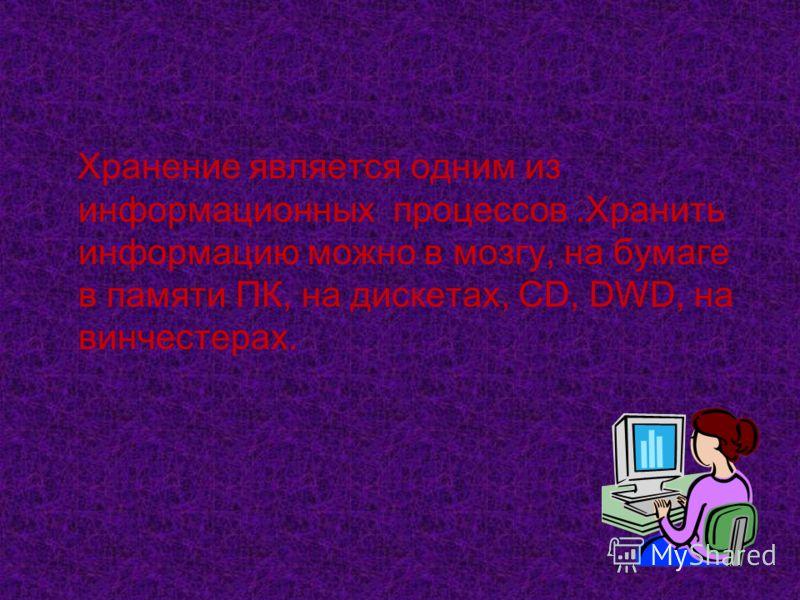 Хранение является одним из информационных процессов.Хранить информацию можно в мозгу, на бумаге в памяти ПК, на дискетах, CD, DWD, на винчестерах.