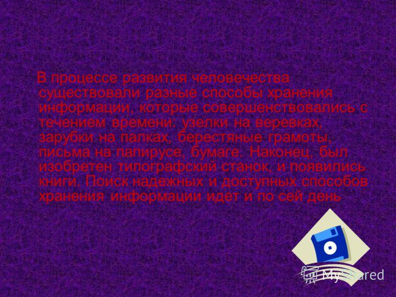 В процессе развития человечества существовали разные способы хранения информации, которые совершенствовались с течением времени: узелки на веревках, зарубки на палках, берестяные грамоты, письма на папирусе, бумаге. Наконец, был изобретен типографски