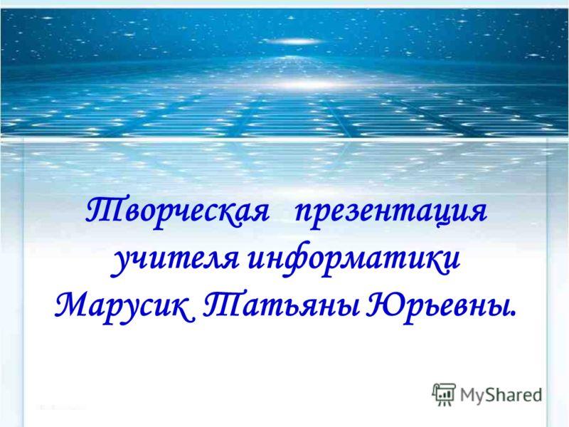 Творческая презентация учителя информатики Марусик Татьяны Юрьевны.
