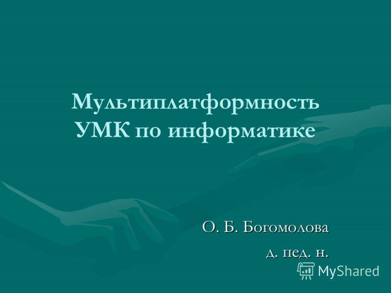 Мультиплатформность УМК по информатике О. Б. Богомолова д. пед. н.