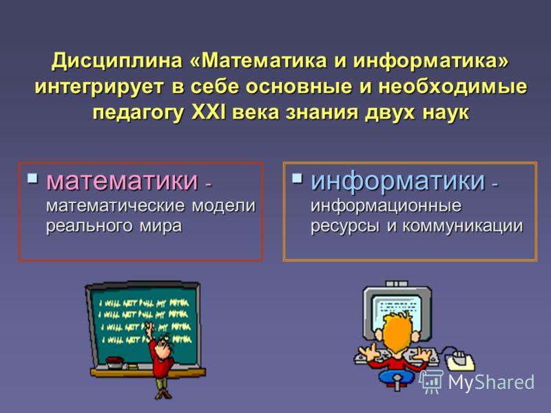 Дисциплина «Математика и информатика» интегрирует в себе основные и необходимые педагогу XXI века знания двух наук математики - математические модели реального мира математики - математические модели реального мира информатики - информационные ресурс